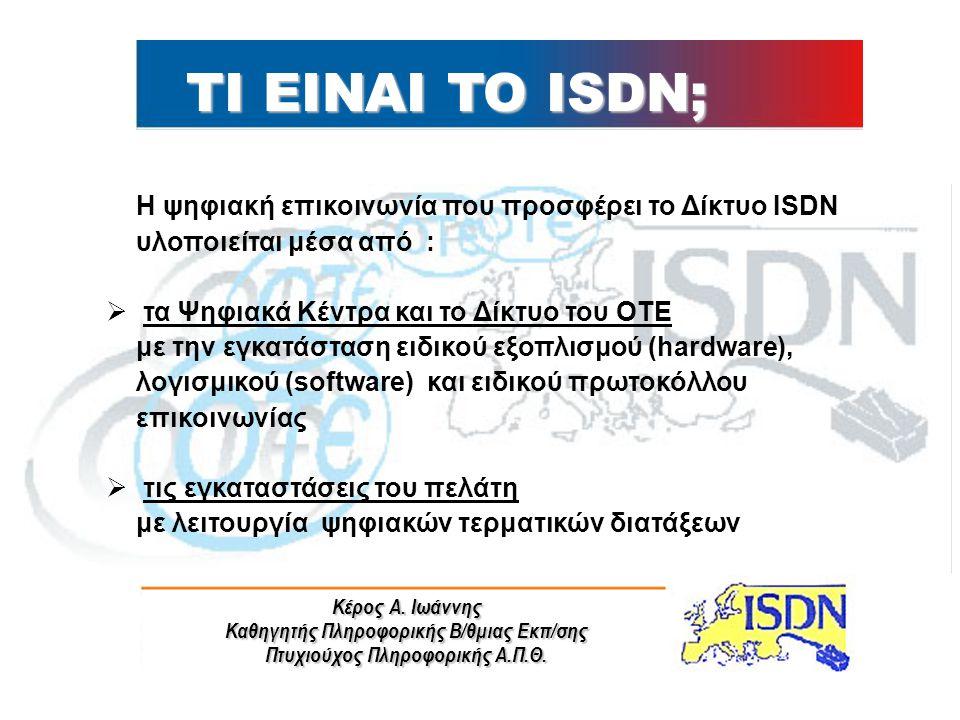 Κέρος Α. Ιωάννης Καθηγητής Πληροφορικής Β/θμιας Εκπ/σης Πτυχιούχος Πληροφορικής Α.Π.Θ. Η ψηφιακή επικοινωνία που προσφέρει το Δίκτυο ISDN υλοποιείται