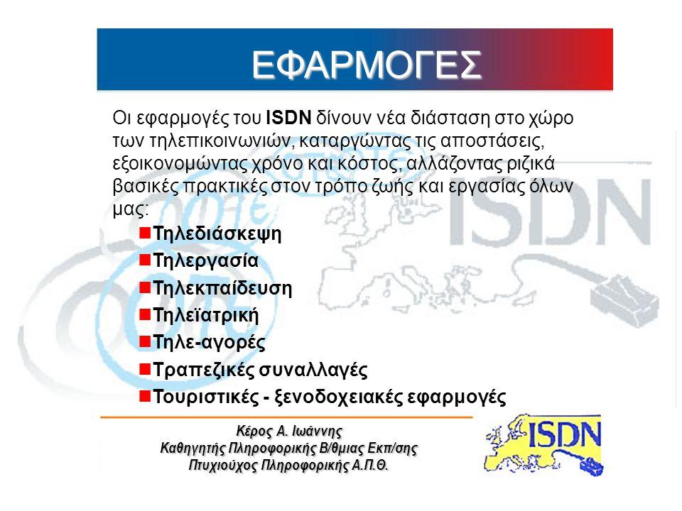Κέρος Α. Ιωάννης Καθηγητής Πληροφορικής Β/θμιας Εκπ/σης Πτυχιούχος Πληροφορικής Α.Π.Θ. ΕΦΑΡΜΟΓΕΣ Οι εφαρμογές του ISDN δίνουν νέα διάσταση στο χώρο τω