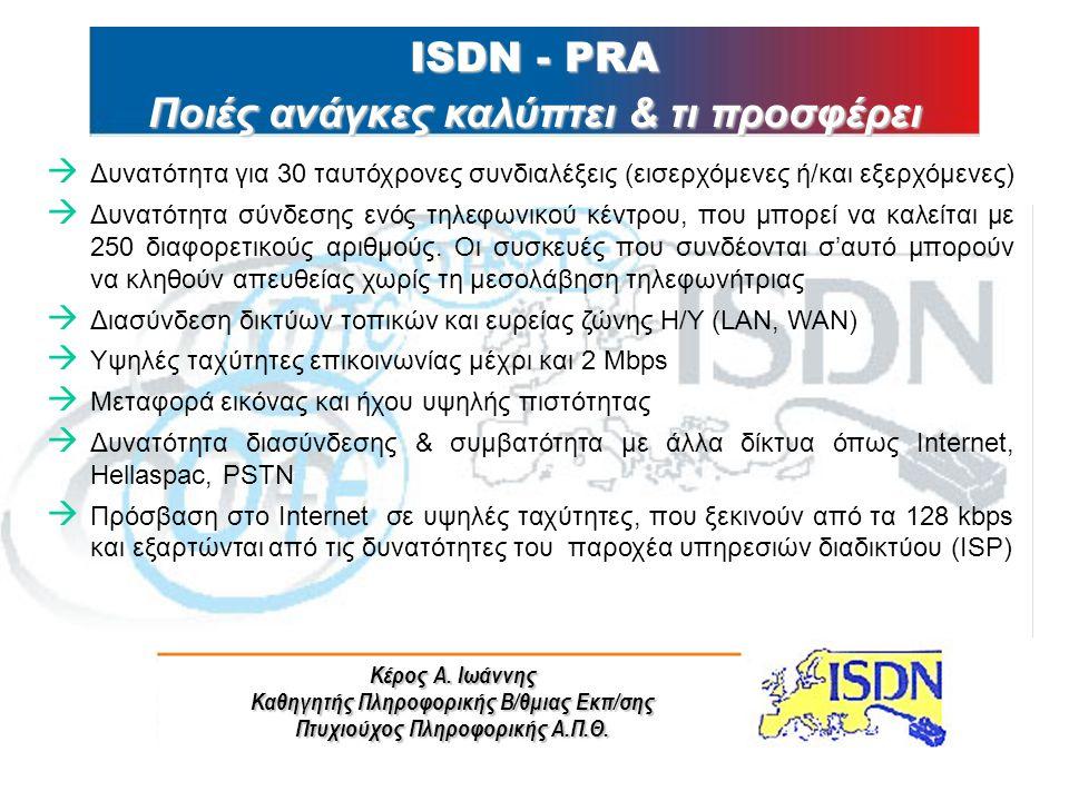 Κέρος Α. Ιωάννης Καθηγητής Πληροφορικής Β/θμιας Εκπ/σης Πτυχιούχος Πληροφορικής Α.Π.Θ. ISDN - PRA Ποιές ανάγκες καλύπτει & τι προσφέρει à Δυνατότητα γ