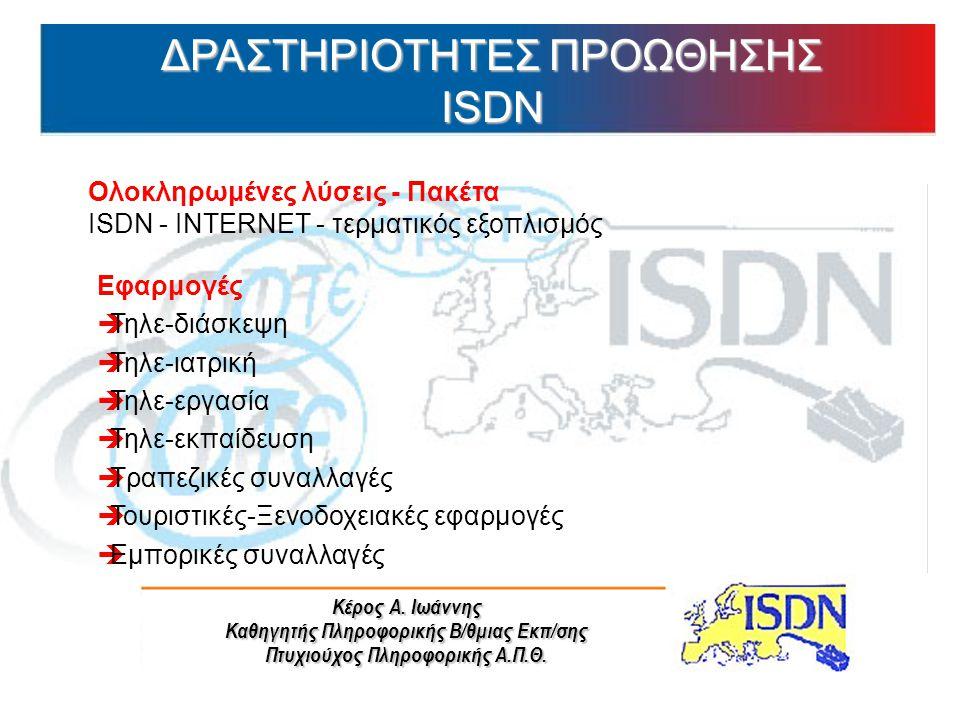Κέρος Α. Ιωάννης Καθηγητής Πληροφορικής Β/θμιας Εκπ/σης Πτυχιούχος Πληροφορικής Α.Π.Θ. ΔΡΑΣΤΗΡΙΟΤΗΤΕΣ ΠΡΟΩΘΗΣΗΣ ISDN Ολοκληρωμένες λύσεις - Πακέτα ISD