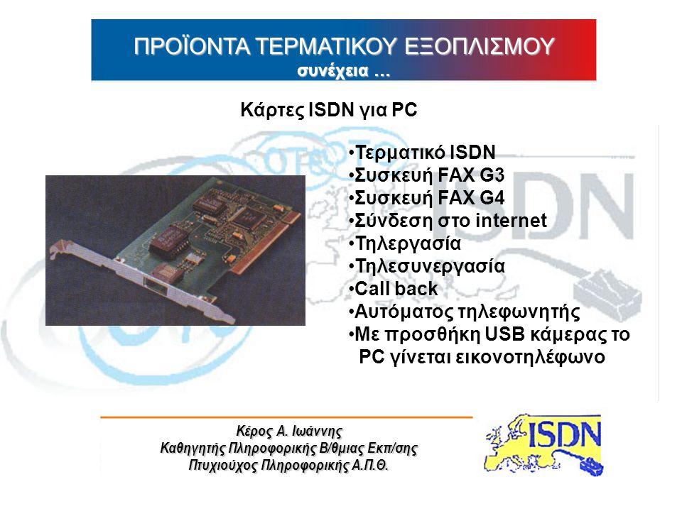 Κέρος Α. Ιωάννης Καθηγητής Πληροφορικής Β/θμιας Εκπ/σης Πτυχιούχος Πληροφορικής Α.Π.Θ. ΠΡΟΪΟΝΤΑ ΤΕΡΜΑΤΙΚΟΥ ΕΞΟΠΛΙΣΜΟΥ συνέχεια … Κάρτες ISDN για PC Τε