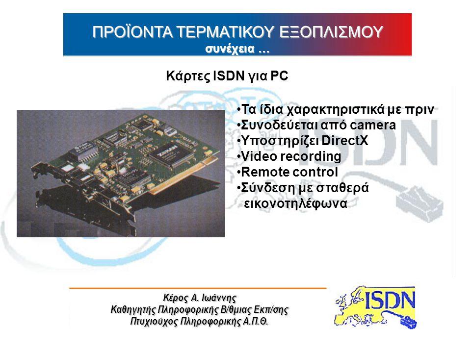 Κέρος Α. Ιωάννης Καθηγητής Πληροφορικής Β/θμιας Εκπ/σης Πτυχιούχος Πληροφορικής Α.Π.Θ. ΠΡΟΪΟΝΤΑ ΤΕΡΜΑΤΙΚΟΥ ΕΞΟΠΛΙΣΜΟΥ συνέχεια … Κάρτες ISDN για PC Τα