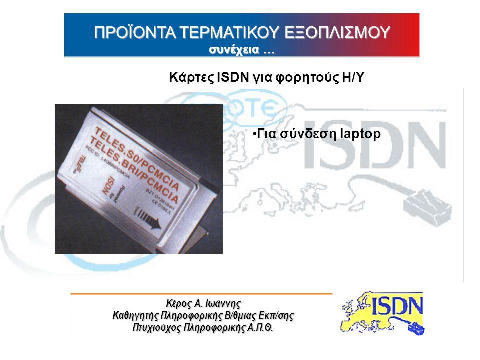 Κέρος Α. Ιωάννης Καθηγητής Πληροφορικής Β/θμιας Εκπ/σης Πτυχιούχος Πληροφορικής Α.Π.Θ. ΠΡΟΪΟΝΤΑ ΤΕΡΜΑΤΙΚΟΥ ΕΞΟΠΛΙΣΜΟΥ συνέχεια … Κάρτες ISDN για φορητ