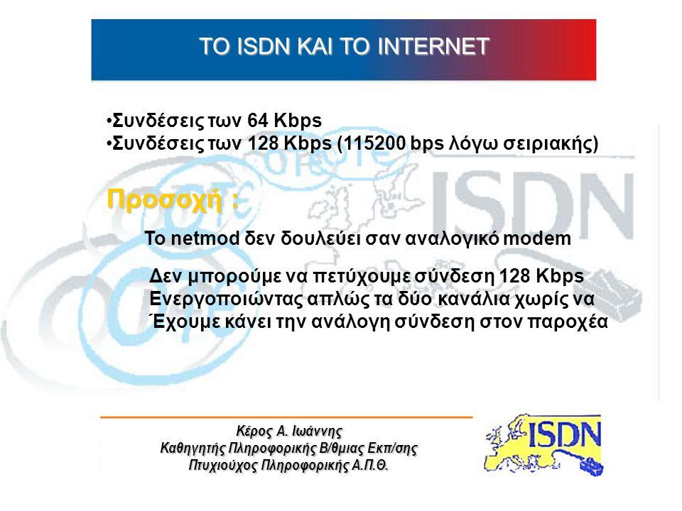 Κέρος Α. Ιωάννης Καθηγητής Πληροφορικής Β/θμιας Εκπ/σης Πτυχιούχος Πληροφορικής Α.Π.Θ. ΤO ISDN ΚΑΙ ΤΟ INTERNET Συνδέσεις των 64 Kbps Συνδέσεις των 128