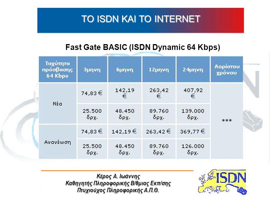 Κέρος Α. Ιωάννης Καθηγητής Πληροφορικής Β/θμιας Εκπ/σης Πτυχιούχος Πληροφορικής Α.Π.Θ. ΤO ISDN ΚΑΙ ΤΟ INTERNET Fast Gate BASIC (ISDN Dynamic 64 Kbps)