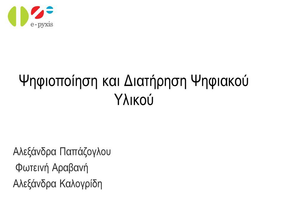 Ψηφιοποίηση και Διατήρηση Ψηφιακού Υλικού Αλεξάνδρα Παπάζογλου Φωτεινή Αραβανή Αλεξάνδρα Καλογρίδη