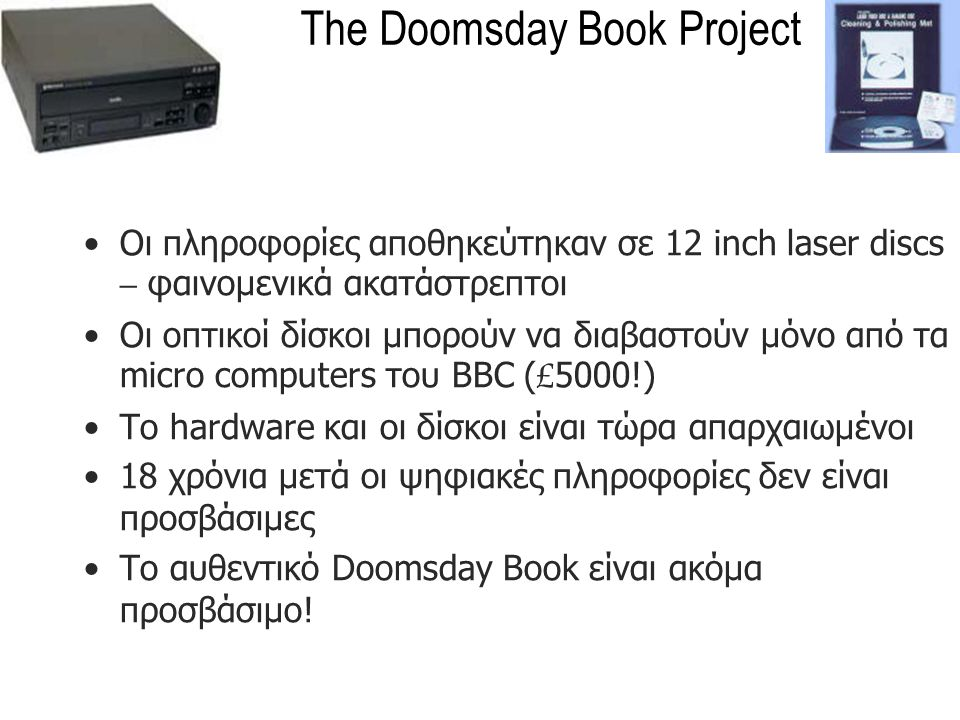 The Doomsday Book Project Οι πληροφορίες αποθηκεύτηκαν σε 12 inch laser discs – φαινομενικά ακατάστρεπτοι Οι οπτικοί δίσκοι μπορούν να διαβαστούν μόνο από τα micro computers του BBC ( £ 5000!) To hardware και οι δίσκοι είναι τώρα απαρχαιωμένοι 18 χρόνια μετά οι ψηφιακές πληροφορίες δεν είναι προσβάσιμες Το αυθεντικό Doomsday Book είναι ακόμα προσβάσιμο!