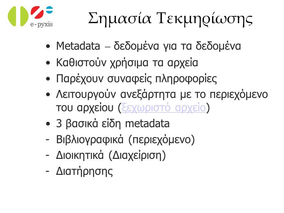 Σημασία Τεκμηρίωσης Metadata – δεδομένα για τα δεδομένα Καθιστούν χρήσιμα τα αρχεία Παρέχουν συναφείς πληροφορίες Λειτουργούν ανεξάρτητα με το περιεχόμενο του αρχείου (ξεχωριστό αρχείο)ξεχωριστό αρχείο 3 βασικά είδη metadata -Βιβλιογραφικά (περιεχόμενο) -Διοικητικά (Διαχείριση) -Διατήρησης