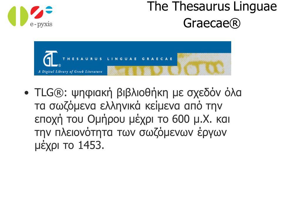 The Thesaurus Linguae Graecae® TLG®: ψηφιακή βιβλιοθήκη με σχεδόν όλα τα σωζόμενα ελληνικά κείμενα από την εποχή του Ομήρου μέχρι το 600 μ.Χ. και την