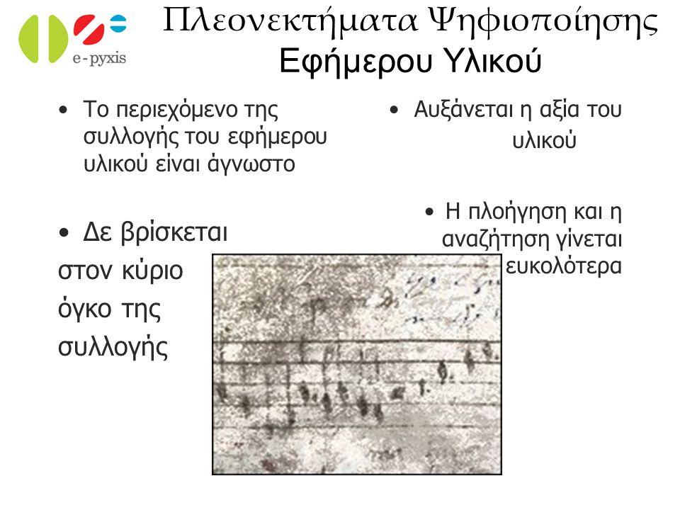 Πλεονεκτήματα Ψηφιοποίησης Εφήμερου Υλικού Το περιεχόμενο της συλλογής του εφήμερου υλικού είναι άγνωστο Δε βρίσκεται στον κύριο όγκο της συλλογής Αυξ