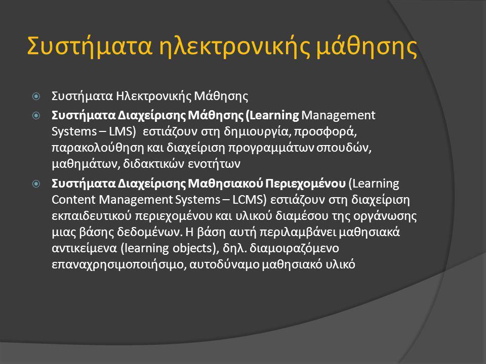 Συστήματα ηλεκτρονικής μάθησης  Συστήματα Ηλεκτρονικής Μάθησης  Συστήματα Διαχείρισης Μάθησης (Learning Management Systems – LMS) εστιάζουν στη δημιουργία, προσφορά, παρακολούθηση και διαχείριση προγραμμάτων σπουδών, μαθημάτων, διδακτικών ενοτήτων  Συστήματα Διαχείρισης Μαθησιακού Περιεχομένου (Learning Content Management Systems – LCMS) εστιάζουν στη διαχείριση εκπαιδευτικού περιεχομένου και υλικού διαμέσου της οργάνωσης μιας βάσης δεδομένων.