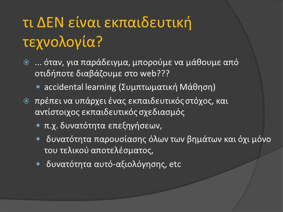 τι ΔΕΝ είναι εκπαιδευτική τεχνολογία? ... όταν, για παράδειγμα, μπορούμε να μάθουμε από οτιδήποτε διαβάζουμε στο web??? accidental learning (Συμπτωμα