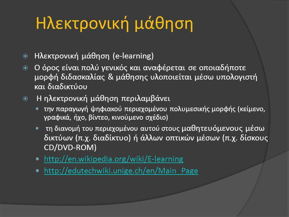 Ηλεκτρονική μάθηση  Ηλεκτρονική μάθηση (e-learning)  Ο όρος είναι πολύ γενικός και αναφέρεται σε οποιαδήποτε μορφή διδασκαλίας & μάθησης υλοποιείται μέσω υπολογιστή και διαδικτύου  Η ηλεκτρονική μάθηση περιλαμβάνει την παραγωγή ψηφιακού περιεχομένου πολυμεσικής μορφής (κείμενο, γραφικά, ήχο, βίντεο, κινούμενο σχέδιο) τη διανομή του περιεχομένου αυτού στους μαθητευόμενους μέσω δικτύων (π.χ.