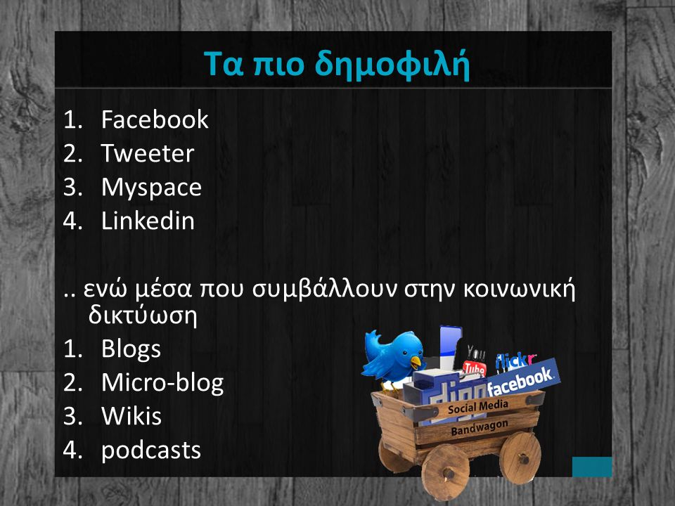 Τα πιο δημοφιλή 1.Facebook 2.Tweeter 3.Myspace 4.Linkedin..