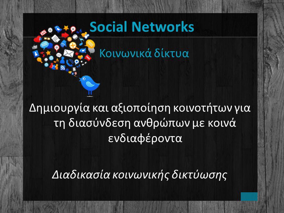 Social Networks Κοινωνικά δίκτυα Δημιουργία και αξιοποίηση κοινοτήτων για τη διασύνδεση ανθρώπων με κοινά ενδιαφέροντα Διαδικασία κοινωνικής δικτύωσης