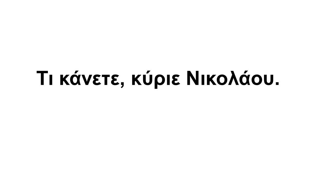 Τι κάνετε, κύριε Νικολάου.