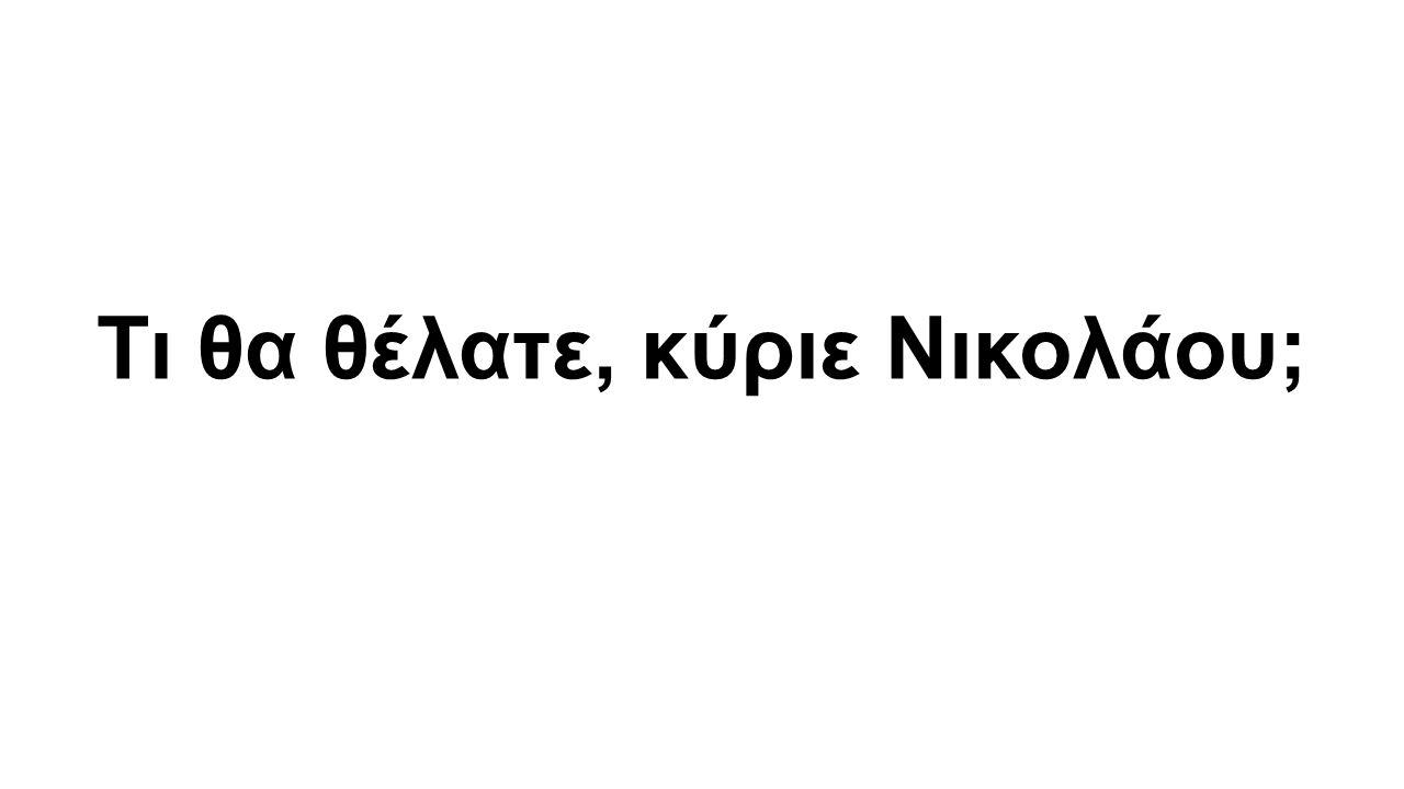 Τι θα θέλατε, κύριε Νικολάου;