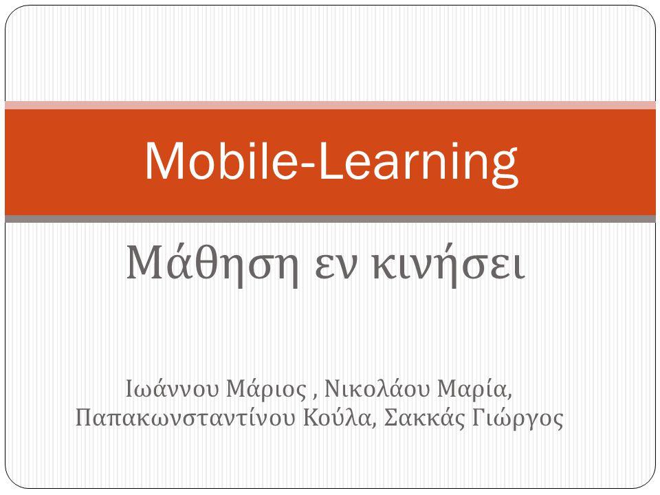 Μάθηση εν κινήσει Mobile-Learning Ιωάννου Μάριος, Νικολάου Μαρία, Παπακωνσταντίνου Κούλα, Σακκάς Γιώργος