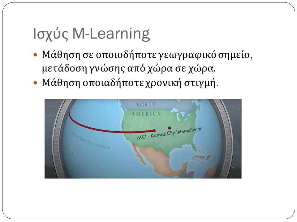 Ισχύς M-Learning Μάθηση σε οποιοδήποτε γεωγραφικό σημείο, μετάδοση γνώσης από χώρα σε χώρα. Μάθηση οποιαδήποτε χρονική στιγμή.