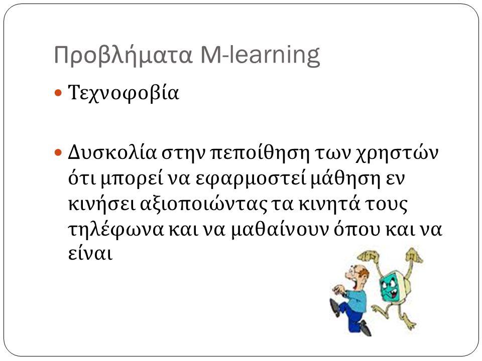 Προβλήματα Μ -learning Τεχνοφοβία Δυσκολία στην πεποίθηση των χρηστών ότι μπορεί να εφαρμοστεί μάθηση εν κινήσει αξιοποιώντας τα κινητά τους τηλέφωνα