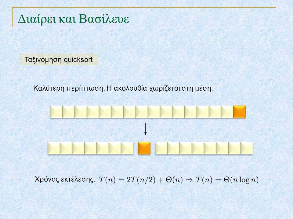 Διαίρει και Βασίλευε Ταξινόμηση quicksort Καλύτερη περίπτωση: Η ακολουθία χωρίζεται στη μέση. Χρόνος εκτέλεσης: