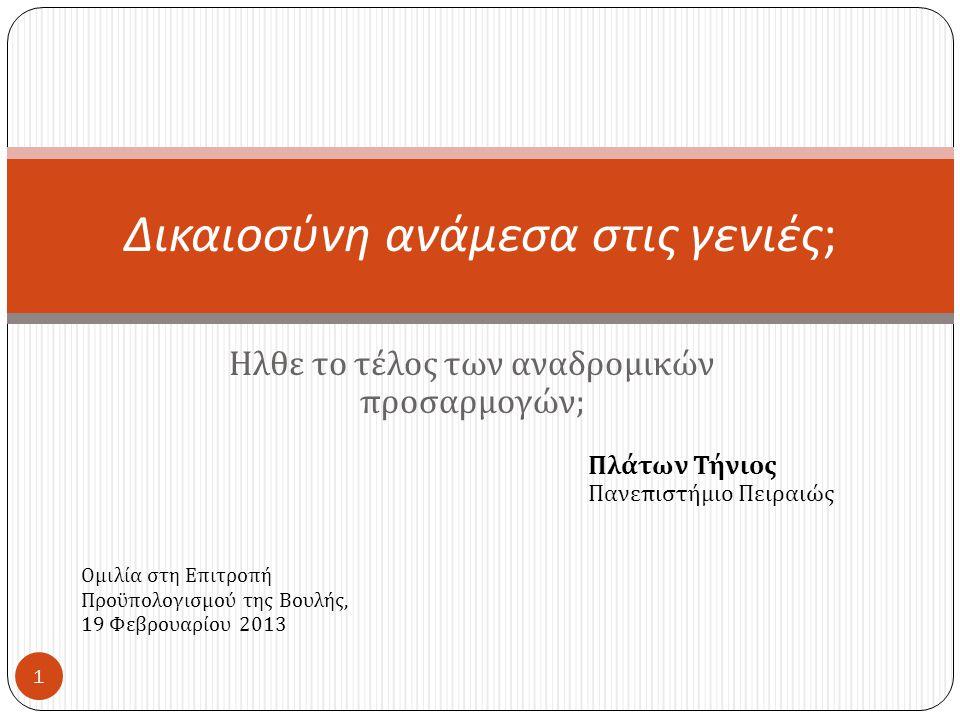 Ηλθε το τέλος των αναδρομικών προσαρμογών ; Δικαιοσύνη ανάμεσα στις γενιές ; Πλάτων Τήνιος Πανεπιστήμιο Πειραιώς 1 Ομιλία στη Επιτροπή Προϋπολογισμού της Βουλής, 19 Φεβρουαρίου 2013