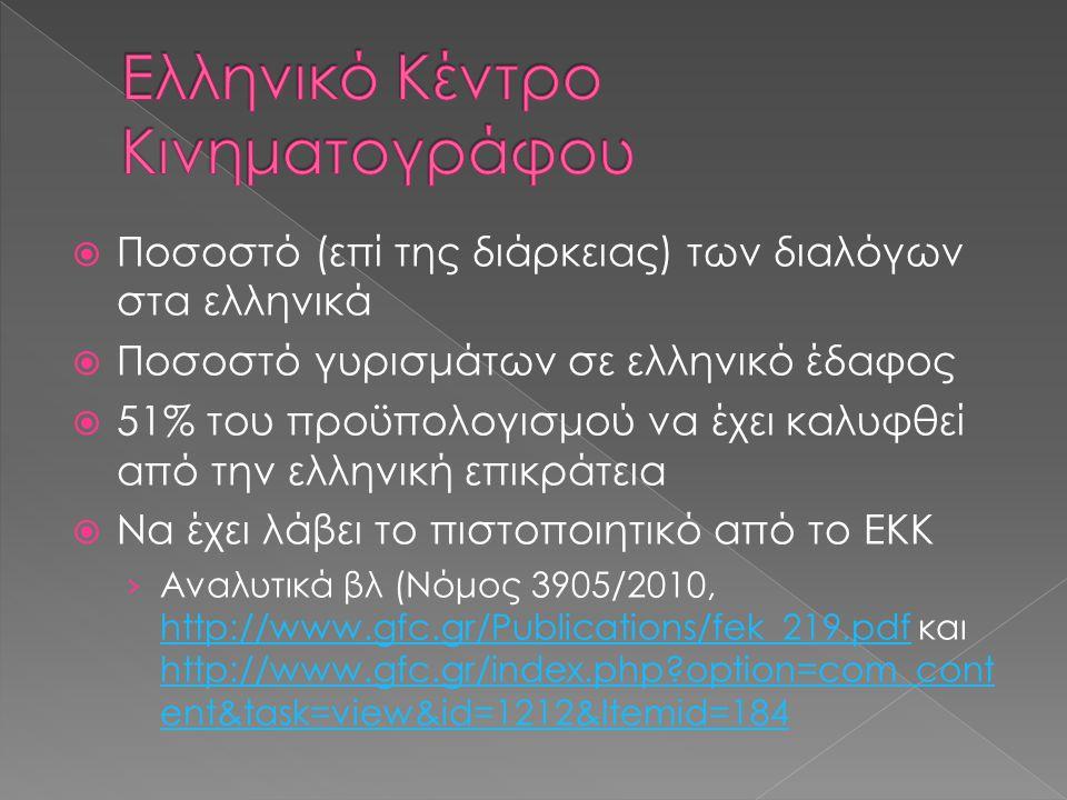  Ποσοστό (επί της διάρκειας) των διαλόγων στα ελληνικά  Ποσοστό γυρισμάτων σε ελληνικό έδαφος  51% του προϋπολογισμού να έχει καλυφθεί από την ελληνική επικράτεια  Να έχει λάβει το πιστοποιητικό από το ΕΚΚ › Αναλυτικά βλ (Νόμος 3905/2010, http://www.gfc.gr/Publications/fek_219.pdf και http://www.gfc.gr/index.php?option=com_cont ent&task=view&id=1212&Itemid=184 http://www.gfc.gr/Publications/fek_219.pdf http://www.gfc.gr/index.php?option=com_cont ent&task=view&id=1212&Itemid=184