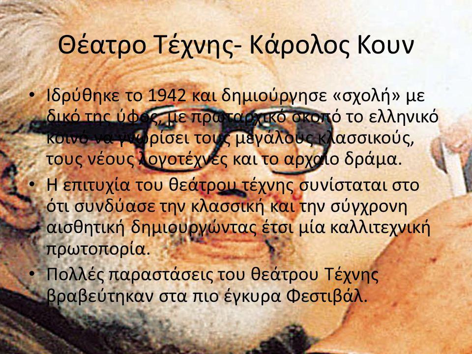 Θέατρο Τέχνης- Κάρολος Κουν Ιδρύθηκε το 1942 και δημιούργησε «σχολή» με δικό της ύφος, με πρωταρχικό σκοπό το ελληνικό κοινό να γνωρίσει τους μεγάλους