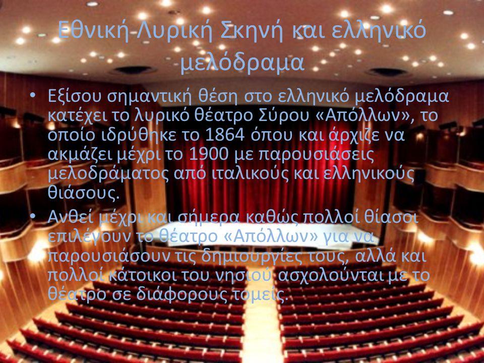 Εθνική Λυρική Σκηνή και ελληνικό μελόδραμα Εξίσου σημαντική θέση στο ελληνικό μελόδραμα κατέχει το λυρικό θέατρο Σύρου «Απόλλων», το οποίο ιδρύθηκε το