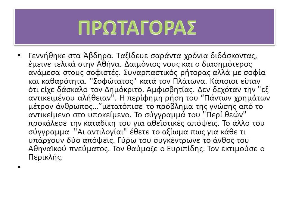 Γεννήθηκε στα Άβδηρα. Ταξίδευε σαράντα χρόνια διδάσκοντας, έμεινε τελικά στην Αθήνα. Δαιμόνιος νους και ο διασημότερος ανάμεσα στους σοφιστές. Συναρπα