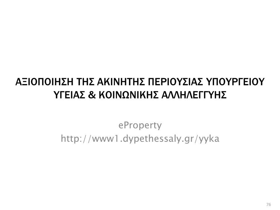ΑΞΙΟΠΟΙΗΣΗ ΤΗΣ ΑΚΙΝΗΤΗΣ ΠΕΡΙΟΥΣΙΑΣ ΥΠΟΥΡΓΕΙΟΥ ΥΓΕΙΑΣ & ΚΟΙΝΩΝΙΚΗΣ ΑΛΛΗΛΕΓΓΥΗΣ eProperty http://www1.dypethessaly.gr/yyka 76