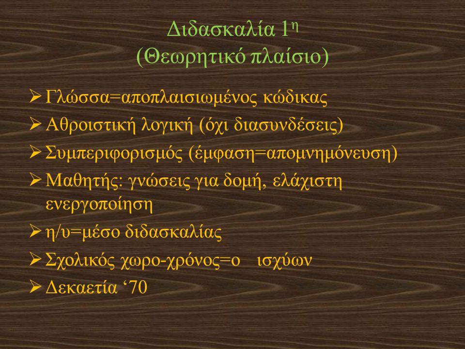 Διδασκαλία 1 η (Θεωρητικό πλαίσιο)  Γλώσσα=αποπλαισιωμένος κώδικας  Αθροιστική λογική (όχι διασυνδέσεις)  Συμπεριφορισμός (έμφαση=απομνημόνευση) 
