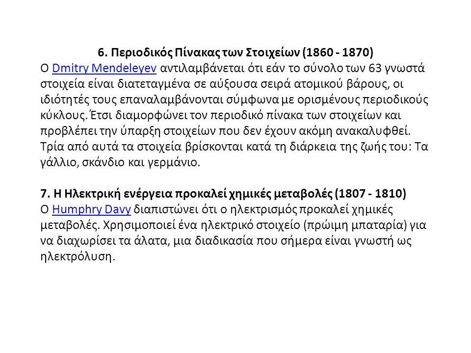 6. Περιοδικός Πίνακας των Στοιχείων (1860 - 1870) Ο Dmitry Mendeleyev αντιλαμβάνεται ότι εάν το σύνολο των 63 γνωστά στοιχεία είναι διατεταγμένα σε αύ