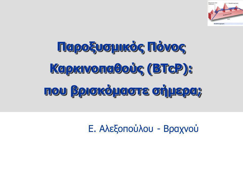Ε. Αλεξοπούλου - Βραχνού Παροξυσμικός Πόνος Καρκινοπαθούς (BTcP): που βρισκόμαστε σήμερα; που βρισκόμαστε σήμερα; Παροξυσμικός Πόνος Καρκινοπαθούς (BT