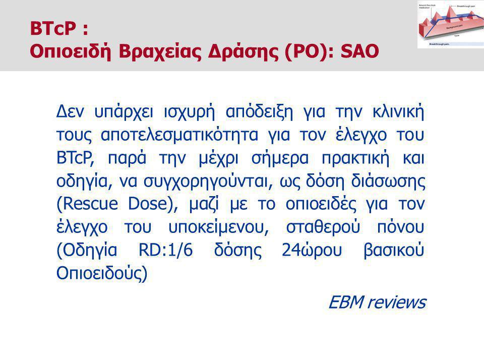 Δεν υπάρχει ισχυρή απόδειξη για την κλινική τους αποτελεσματικότητα για τον έλεγχο του BTcP, παρά την μέχρι σήμερα πρακτική και οδηγία, να συγχορηγούνται, ως δόση διάσωσης (Rescue Dose), μαζί με το οπιοειδές για τον έλεγχο του υποκείμενου, σταθερού πόνου (Οδηγία RD:1/6 δόσης 24ώρου βασικού Οπιοειδούς) EBM reviews BTcP : Οπιοειδή Βραχείας Δράσης (PO): SAO