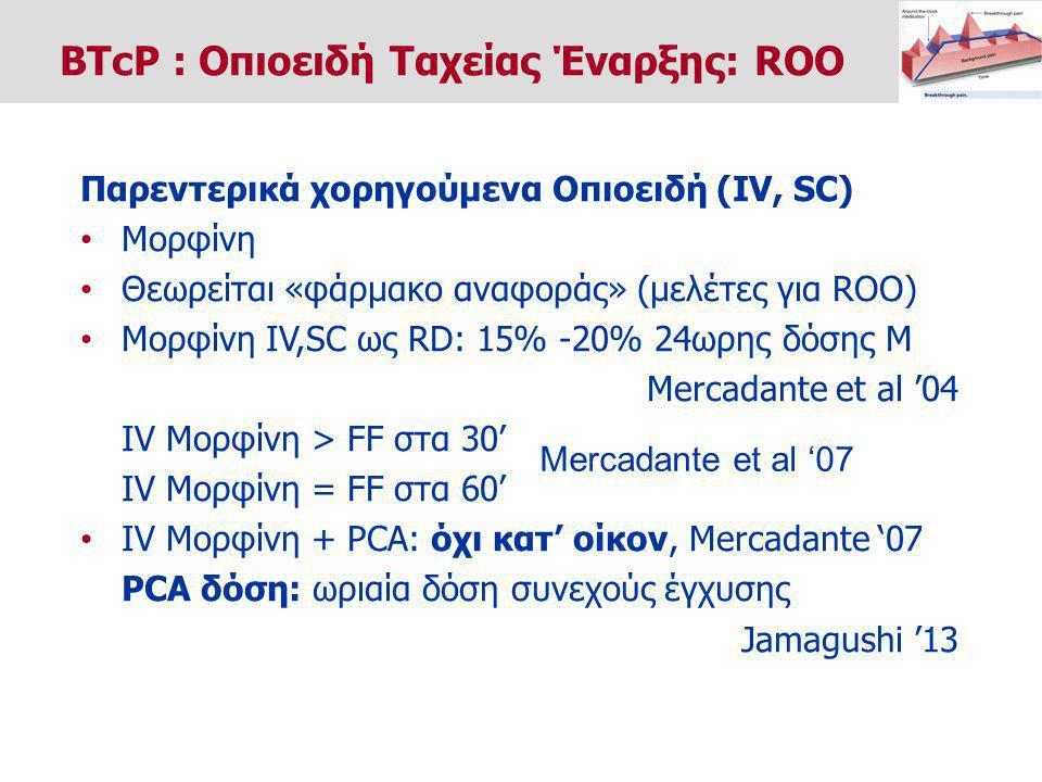 Παρεντερικά χορηγούμενα Οπιοειδή (IV, SC) Μορφίνη Θεωρείται «φάρμακο αναφοράς» (μελέτες για ROO) Μορφίνη IV,SC ως RD: 15% -20% 24ωρης δόσης Μ Mercadante et al '04 IV Μορφίνη > FF στα 30' IV Μορφίνη = FF στα 60' IV Μορφίνη + PCA: όχι κατ' οίκον, Mercadante '07 PCA δόση: ωριαία δόση συνεχούς έγχυσης Jamagushi '13 BTcP : Οπιοειδή Ταχείας Έναρξης: ROO Mercadante et al '07