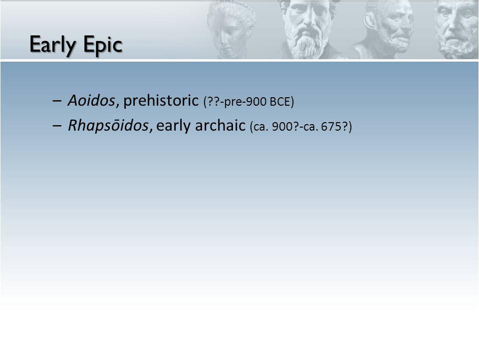 Early Epic –Aoidos, prehistoric ( -pre-900 BCE) –Rhapsōidos, early archaic (ca. 900 -ca. 675 )