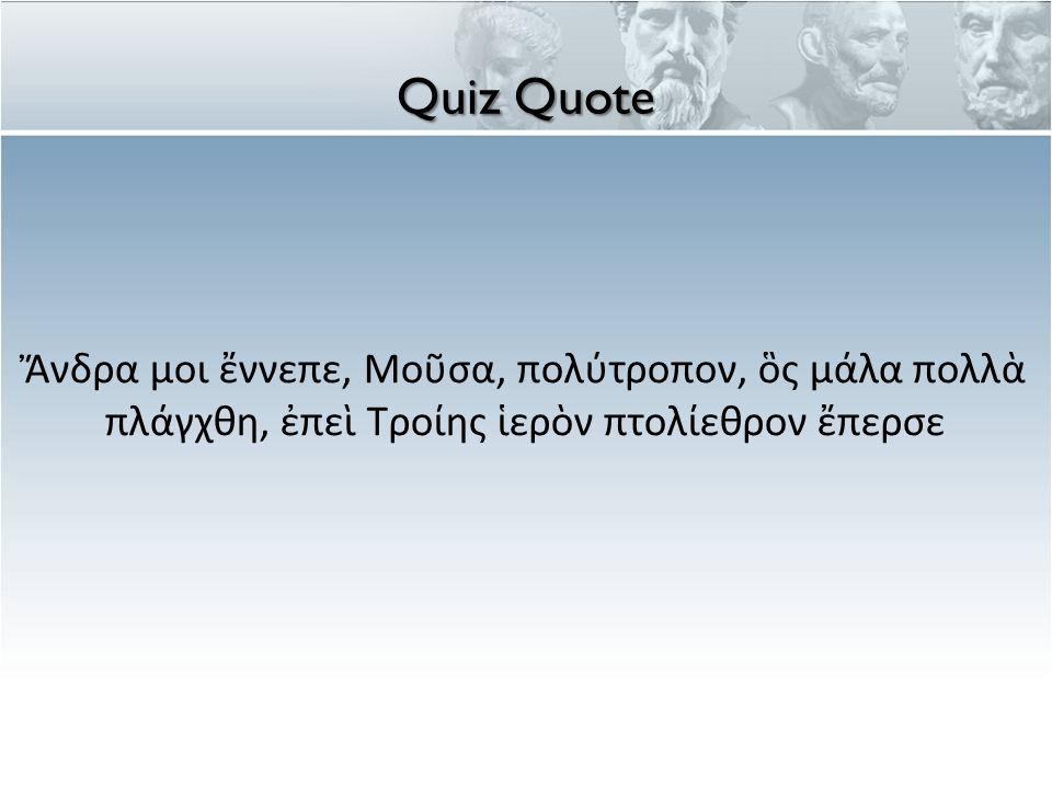 Quiz Quote Ἄνδρα μοι ἔννεπε, Μοῦσα, πολύτροπον, ὃς μάλα πολλὰ πλάγχθη, ἐπεὶ Τροίης ἱερὸν πτολίεθρον ἔπερσε
