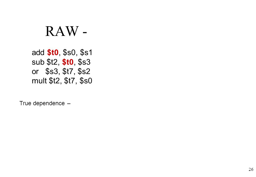 26 RAW - add $t0, $s0, $s1 sub $t2, $t0, $s3 or $s3, $t7, $s2 mult $t2, $t7, $s0 True dependence –
