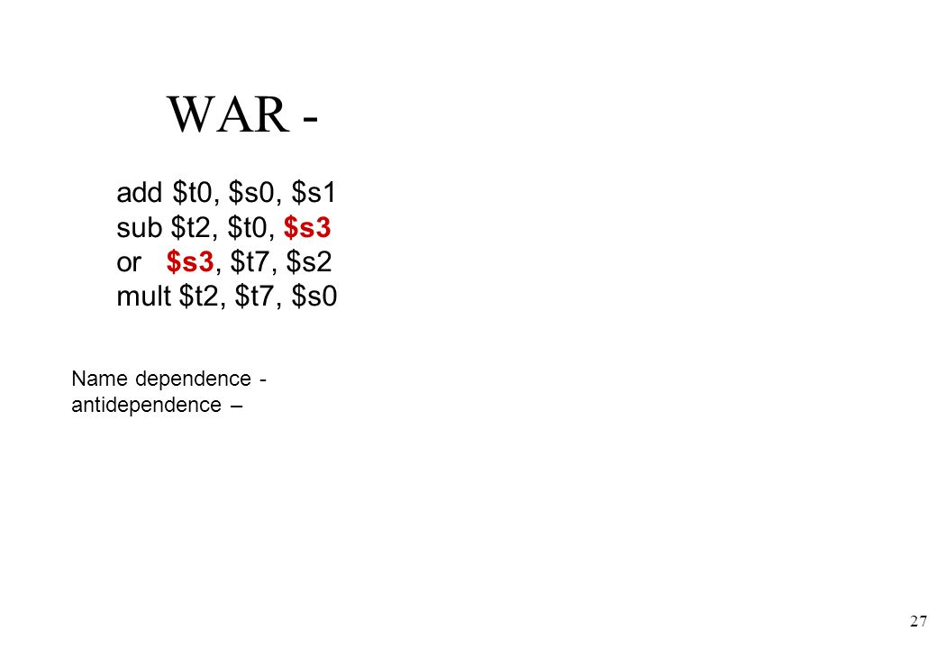 27 WAR - Name dependence - antidependence – add $t0, $s0, $s1 sub $t2, $t0, $s3 or $s3, $t7, $s2 mult $t2, $t7, $s0
