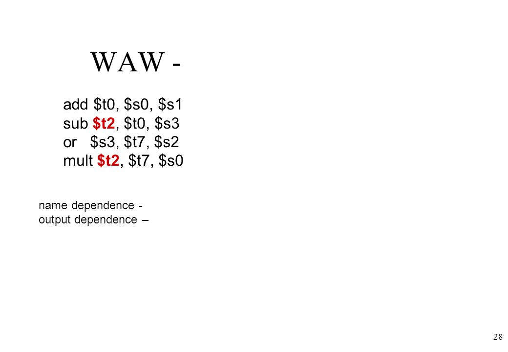 28 WAW - name dependence - output dependence – add $t0, $s0, $s1 sub $t2, $t0, $s3 or $s3, $t7, $s2 mult $t2, $t7, $s0