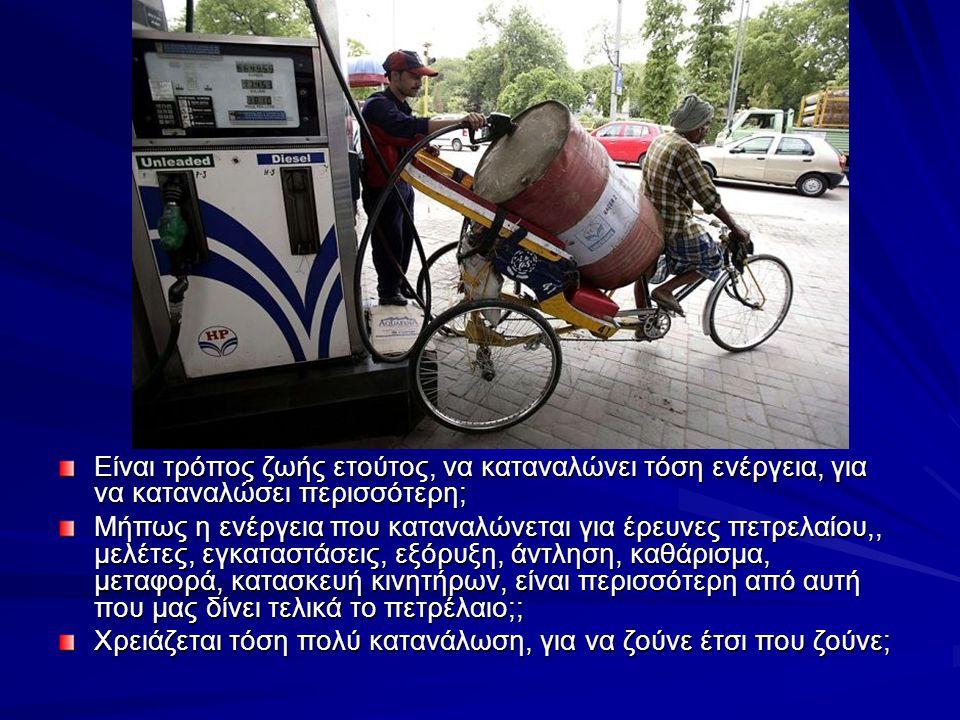 Είναι τρόπος ζωής ετούτος, να καταναλώνει τόση ενέργεια, για να καταναλώσει περισσότερη; Μήπως η ενέργεια που καταναλώνεται για έρευνες πετρελαίου,, μελέτες, εγκαταστάσεις, εξόρυξη, άντληση, καθάρισμα, μεταφορά, κατασκευή κινητήρων, είναι περισσότερη από αυτή που μας δίνει τελικά το πετρέλαιο;; Χρειάζεται τόση πολύ κατανάλωση, για να ζούνε έτσι που ζούνε;