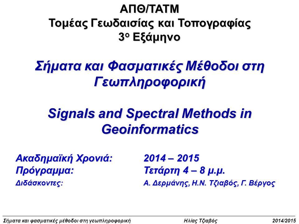 Σήματα και φασματικές μέθοδοι στη γεωπληροφορική Ηλίας Τζιαβός 2014/2015ΑΠΘ/ΤΑΤΜ Τομέας Γεωδαισίας και Τοπογραφίας 3 ο Εξάμηνο Σήματα και Φασματικές Μέθοδοι στη Γεωπληροφορική Signals and Spectral Methods in Geoinformatics Ακαδημαϊκή Χρονιά: 2014 – 2015 Πρόγραμμα: Τετάρτη 4 – 8 μ.μ.