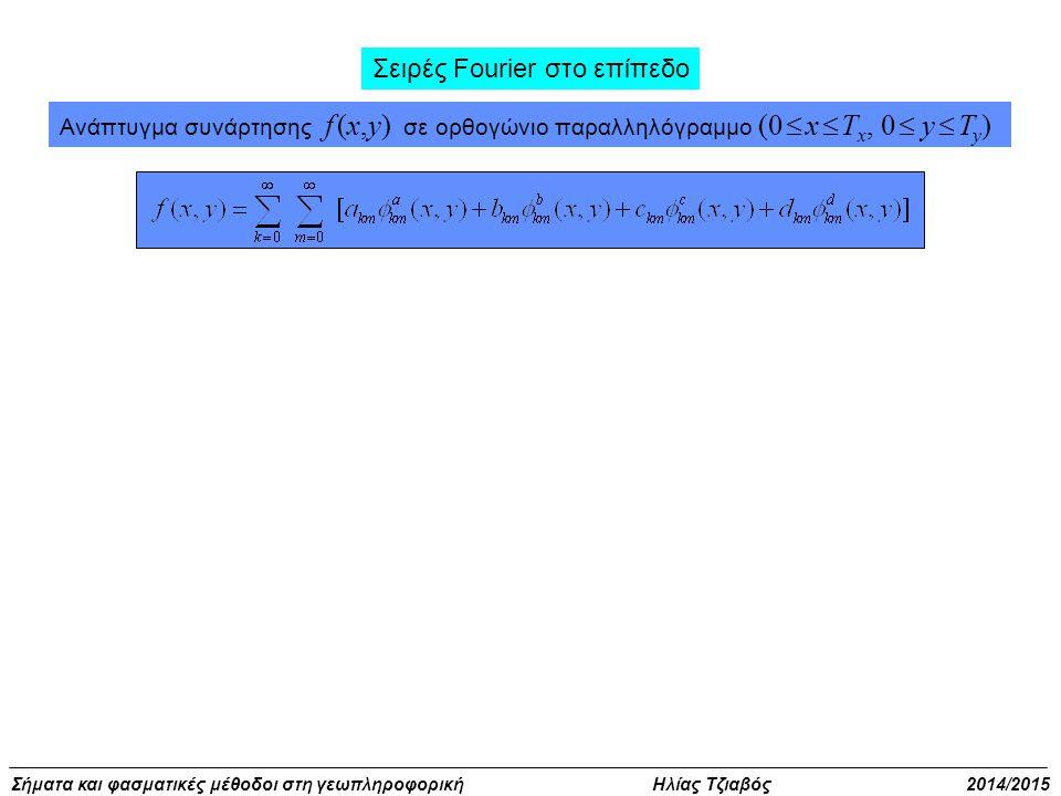 Σήματα και φασματικές μέθοδοι στη γεωπληροφορική Ηλίας Τζιαβός 2014/2015 Σειρές Fourier στο επίπεδο Ανάπτυγμα συνάρτησης f (x,y) σε ορθογώνιο παραλληλόγραμμο (0  x  T x, 0  y  T y )