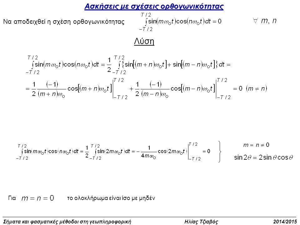 Σήματα και φασματικές μέθοδοι στη γεωπληροφορική Ηλίας Τζιαβός 2014/2015 Ασκήσεις με σχέσεις ορθογωνικότητας Να αποδειχθεί η σχέση ορθογωνικότητας Λύση Γιατο ολοκλήρωμα είναι ίσο με μηδέν