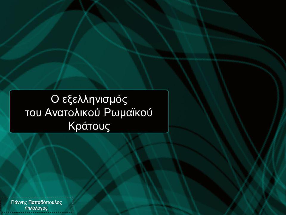 Ο εξελληνισμός του Ανατολικού Ρωμαϊκού Κράτους Γιάννης Παπαδόπουλος Φιλόλογος