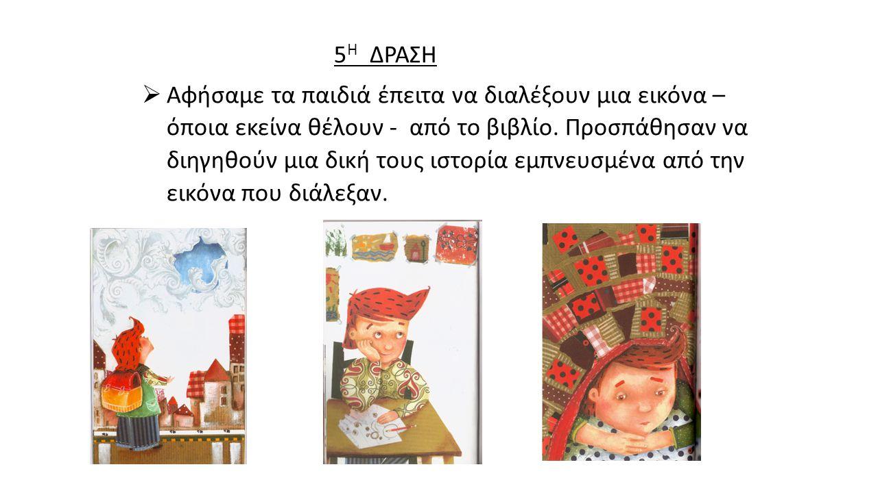 5 Η ΔΡΑΣΗ  Αφήσαμε τα παιδιά έπειτα να διαλέξουν μια εικόνα – όποια εκείνα θέλουν - από το βιβλίο.