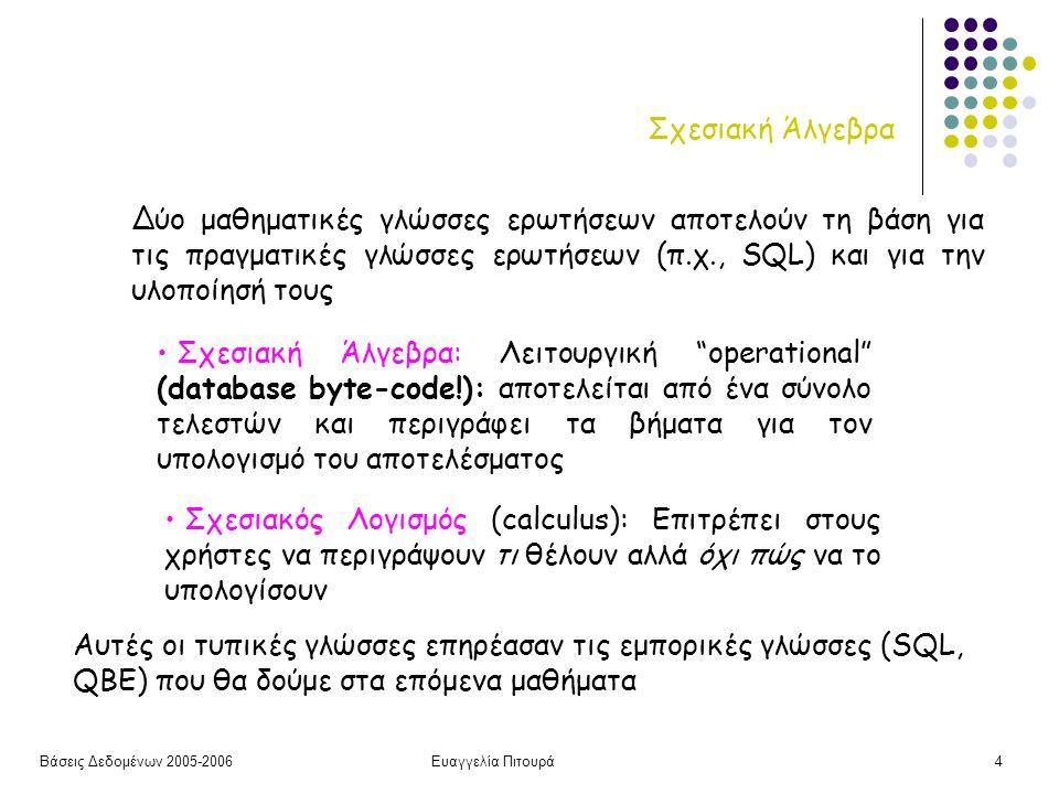 Βάσεις Δεδομένων 2005-2006Ευαγγελία Πιτουρά4 Σχεσιακή Άλγεβρα Σχεσιακή Άλγεβρα: Λειτουργική operational (database byte-code!): αποτελείται από ένα σύνολο τελεστών και περιγράφει τα βήματα για τον υπολογισμό του αποτελέσματος Σχεσιακός Λογισμός (calculus): Επιτρέπει στους χρήστες να περιγράψουν τι θέλουν αλλά όχι πώς να το υπολογίσουν Δύο μαθηματικές γλώσσες ερωτήσεων αποτελούν τη βάση για τις πραγματικές γλώσσες ερωτήσεων (π.χ., SQL) και για την υλοποίησή τους Αυτές οι τυπικές γλώσσες επηρέασαν τις εμπορικές γλώσσες (SQL, QBE) που θα δούμε στα επόμενα μαθήματα