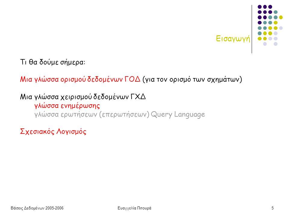 Βάσεις Δεδομένων 2005-2006Ευαγγελία Πιτουρά5 Εισαγωγή Τι θα δούμε σήμερα: Μια γλώσσα ορισμού δεδομένων ΓΟΔ (για τον ορισμό των σχημάτων) Μια γλώσσα χειρισμού δεδομένων ΓΧΔ γλώσσα ενημέρωσης γλώσσα ερωτήσεων (επερωτήσεων) Query Language Σχεσιακός Λογισμός