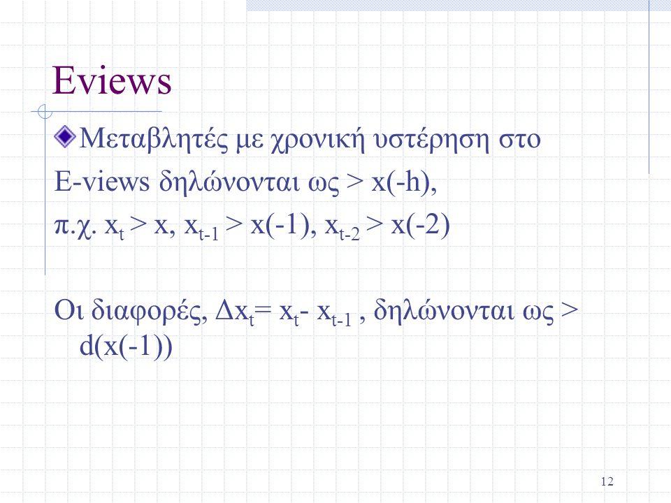 Eviews Μεταβλητές με χρονική υστέρηση στο E-views δηλώνονται ως > x(-h), π.χ. x t > x, x t-1 > x(-1), x t-2 > x(-2) Οι διαφορές, Δx t = x t - x t-1, δ
